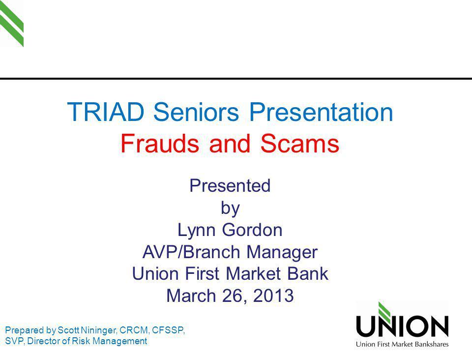 TRIAD Seniors Presentation Frauds and Scams Presented by Lynn Gordon AVP/Branch Manager Union First Market Bank March 26, 2013 Prepared by Scott Ninin
