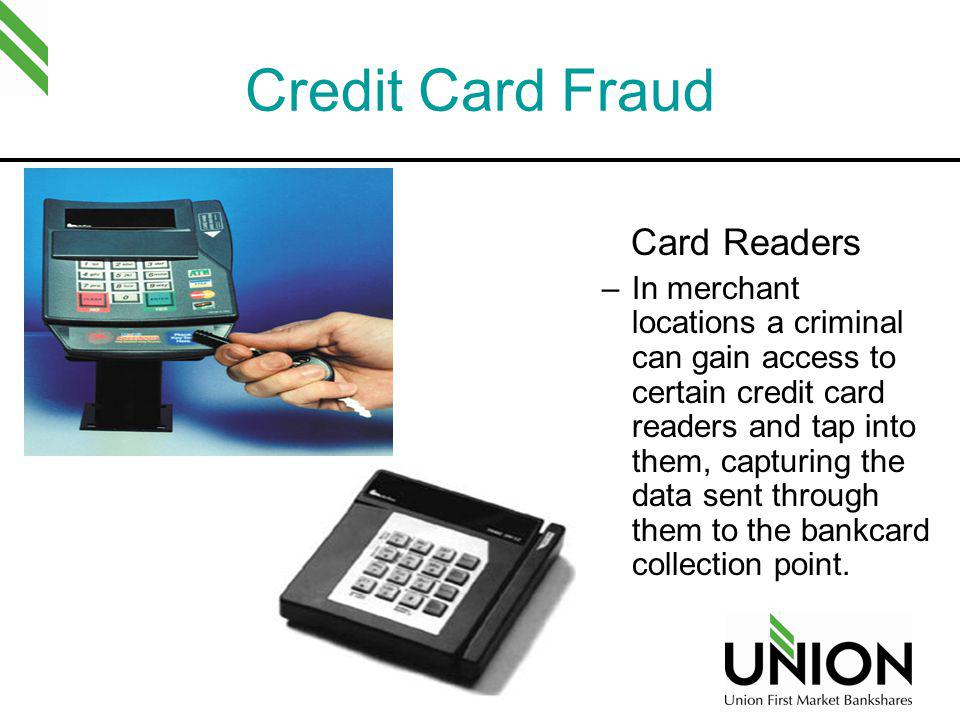 Credit Card Fraud Card Readers –In merchant locations a criminal can gain access to certain credit card readers and tap into them, capturing the data