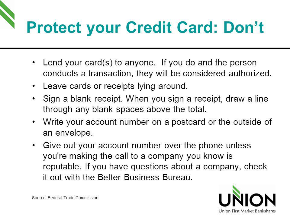 Protect your Credit Card: Dont Lend your card(s) to anyone. If you do and the person conducts a transaction, they will be considered authorized. Leave