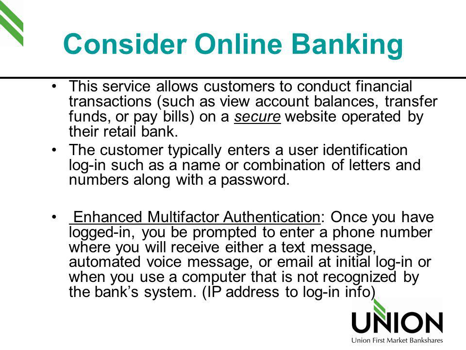 Consider Online Banking This service allows customers to conduct financial transactions (such as view account balances, transfer funds, or pay bills)