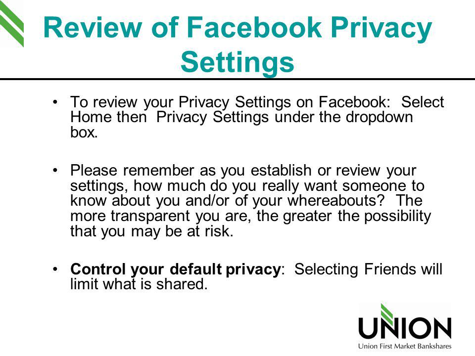 Review of Facebook Privacy Settings To review your Privacy Settings on Facebook: Select Home then Privacy Settings under the dropdown box. Please reme