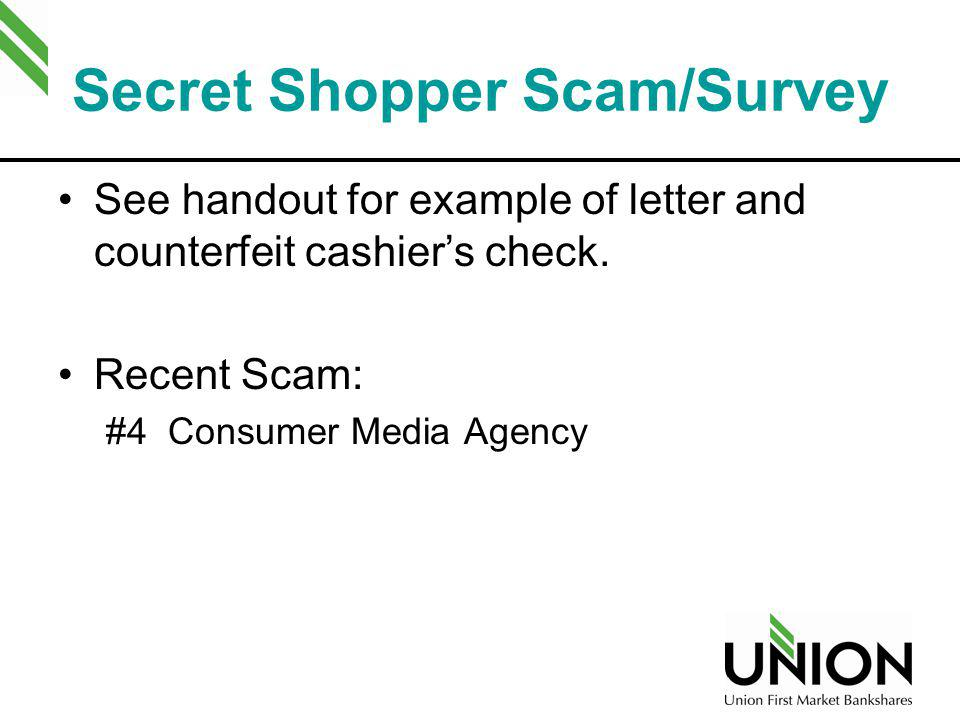 Secret Shopper Scam/Survey See handout for example of letter and counterfeit cashiers check. Recent Scam: #4 Consumer Media Agency