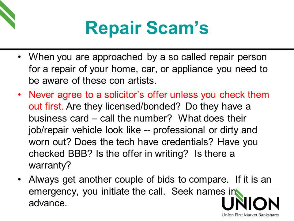 Repair Scams When you are approached by a so called repair person for a repair of your home, car, or appliance you need to be aware of these con artis