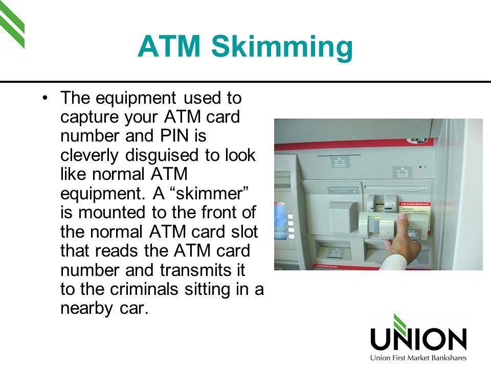 ATM Skimming The equipment used to capture your ATM card number and PIN is cleverly disguised to look like normal ATM equipment. A skimmer is mounted
