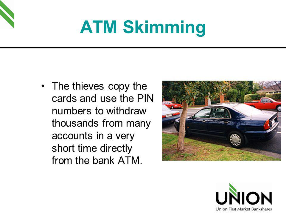 ATM Skimming The thieves copy the cards and use the PIN numbers to withdraw thousands from many accounts in a very short time directly from the bank A