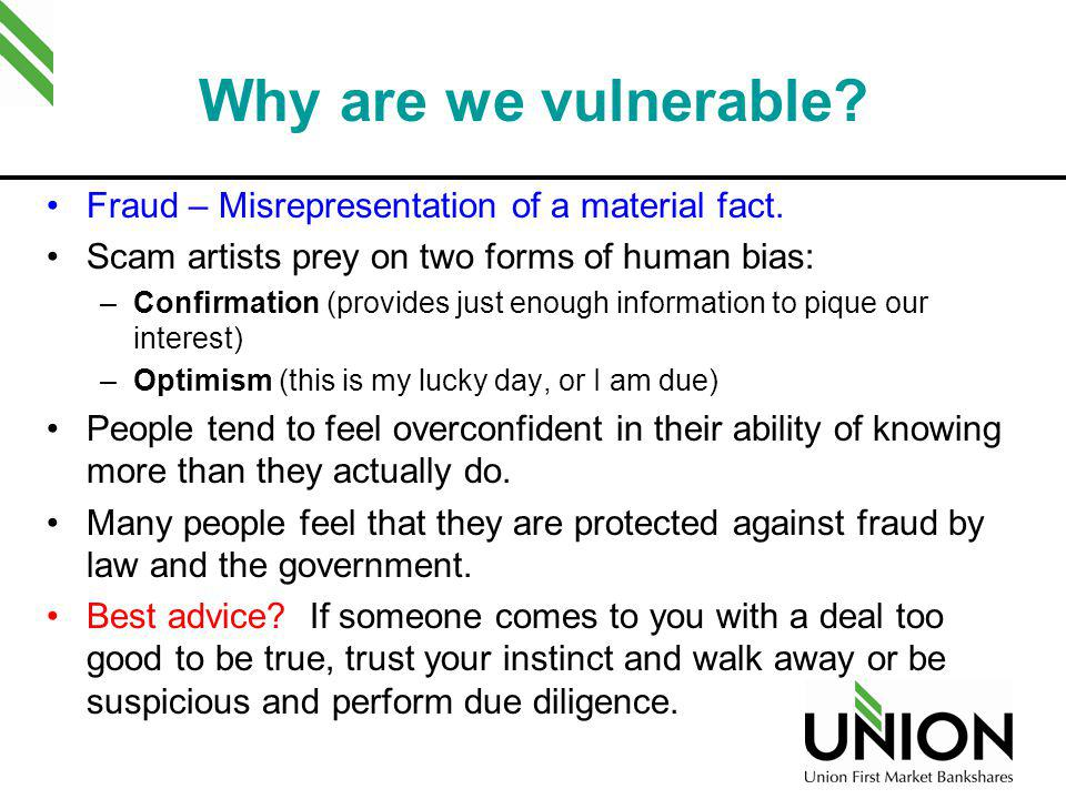 Why are we vulnerable? Fraud – Misrepresentation of a material fact. Scam artists prey on two forms of human bias: –Confirmation (provides just enough