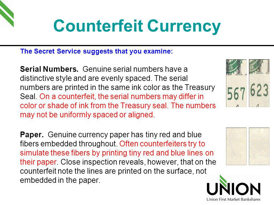 Counterfeit Currency The Secret Service suggests that you examine: Serial Numbers. Genuine serial numbers have a distinctive style and are evenly spac