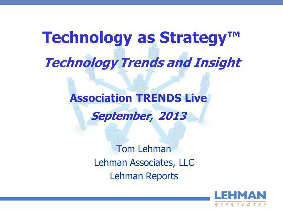 Technology as Strategy Technology Trends and Insight Tom Lehman Lehman Associates, LLC Lehman Reports Association TRENDS Live September, 2013