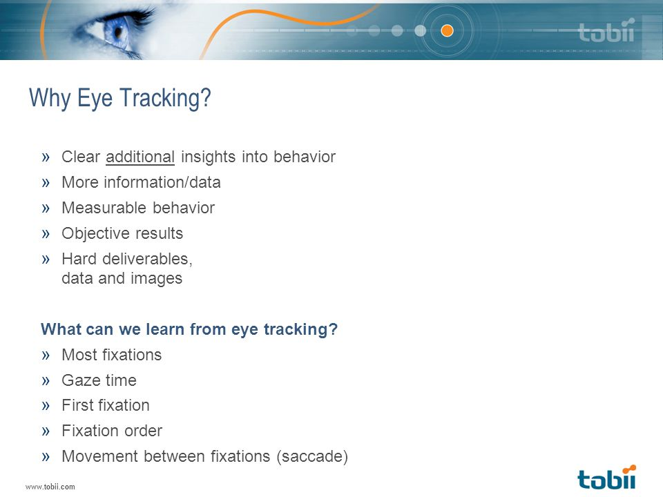 www.tobii.com Why Eye Tracking? » Clear additional insights into behavior » More information/data » Measurable behavior » Objective results » Hard del