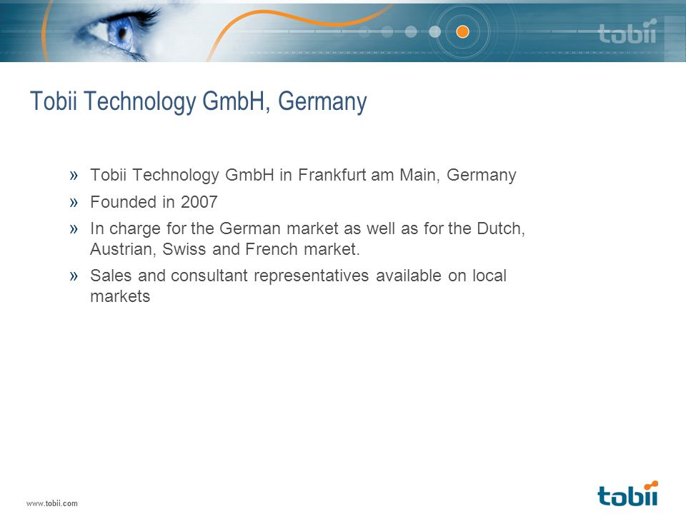 www.tobii.com Tobii Technology GmbH, Germany » Tobii Technology GmbH in Frankfurt am Main, Germany » Founded in 2007 » In charge for the German market as well as for the Dutch, Austrian, Swiss and French market.