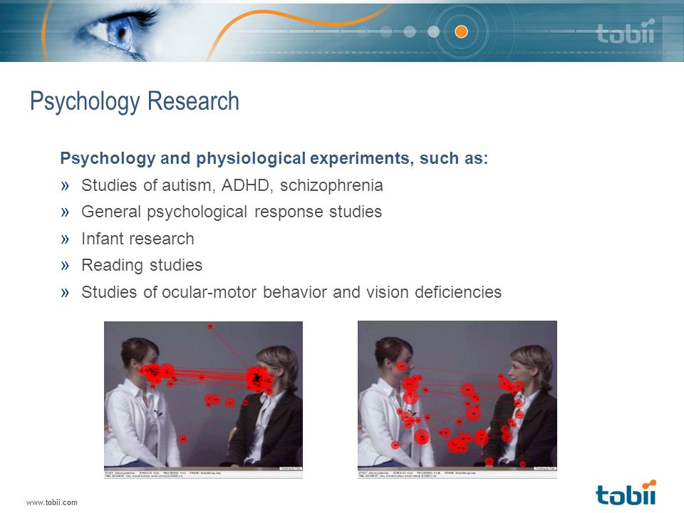 www.tobii.com Psychology Research Psychology and physiological experiments, such as: » Studies of autism, ADHD, schizophrenia » General psychological response studies » Infant research » Reading studies » Studies of ocular-motor behavior and vision deficiencies
