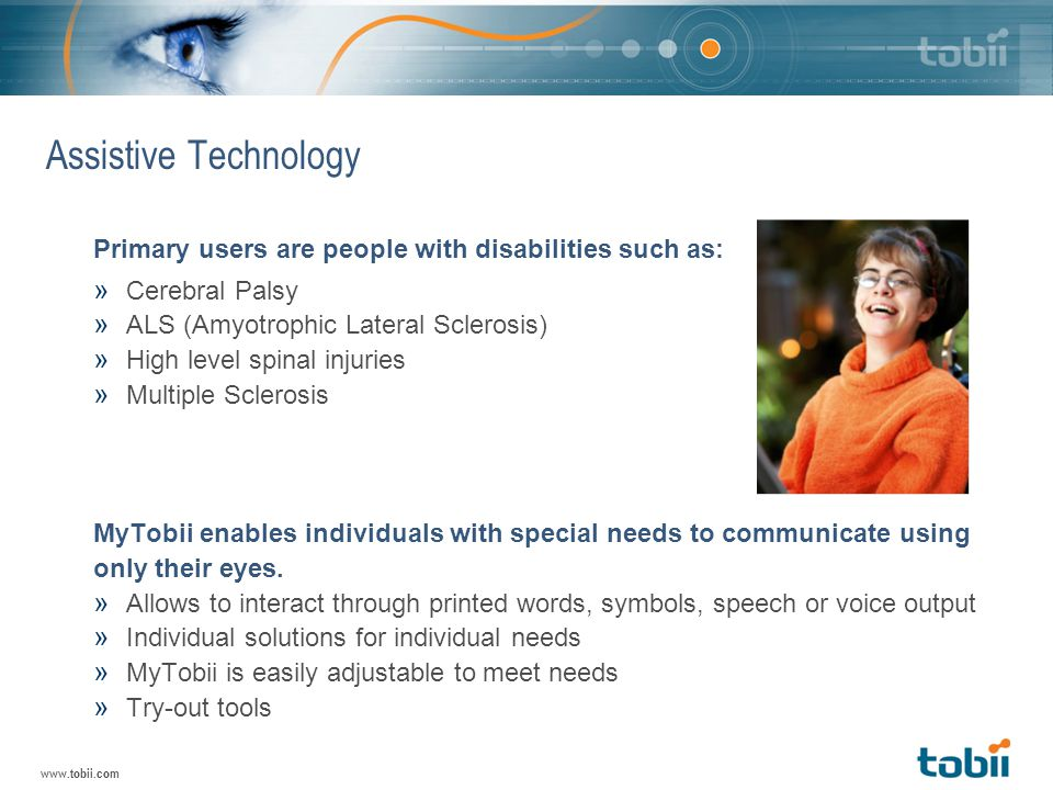 www.tobii.com Assistive Technology Primary users are people with disabilities such as: » Cerebral Palsy » ALS (Amyotrophic Lateral Sclerosis) » High level spinal injuries » Multiple Sclerosis MyTobii enables individuals with special needs to communicate using only their eyes.