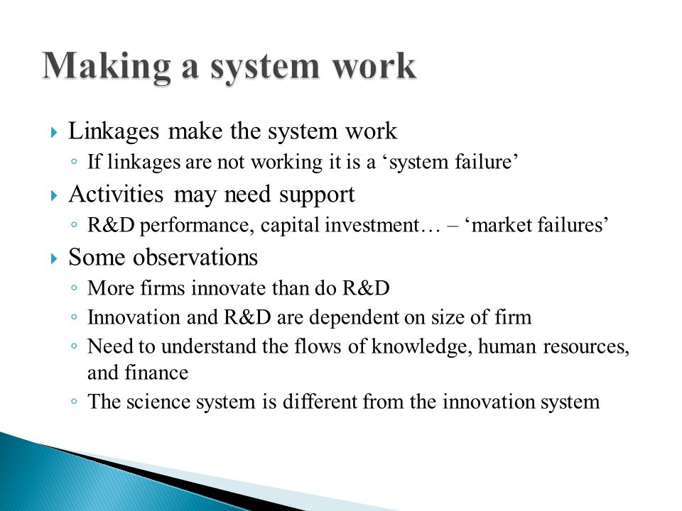 Linkages make the system work If linkages are not working it is a system failure Activities may need support R&D performance, capital investment… – market failures Some observations More firms innovate than do R&D Innovation and R&D are dependent on size of firm Need to understand the flows of knowledge, human resources, and finance The science system is different from the innovation system