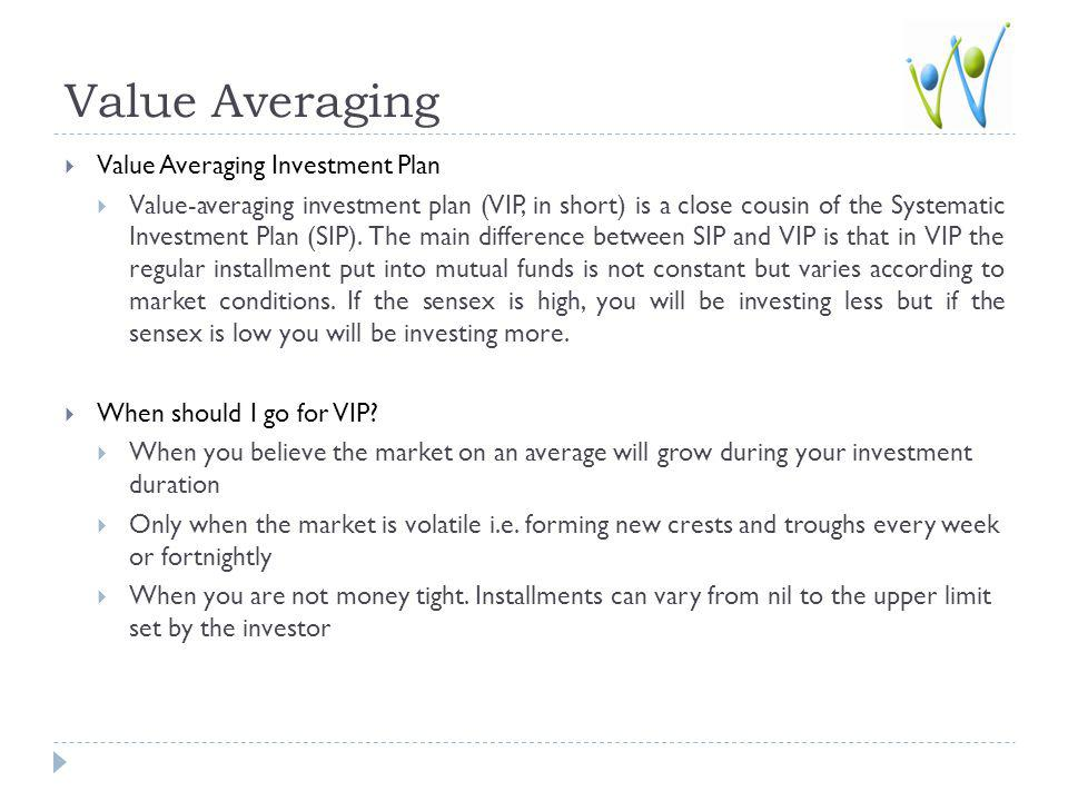 Value Averaging Value Averaging Investment Plan Value-averaging investment plan (VIP, in short) is a close cousin of the Systematic Investment Plan (SIP).
