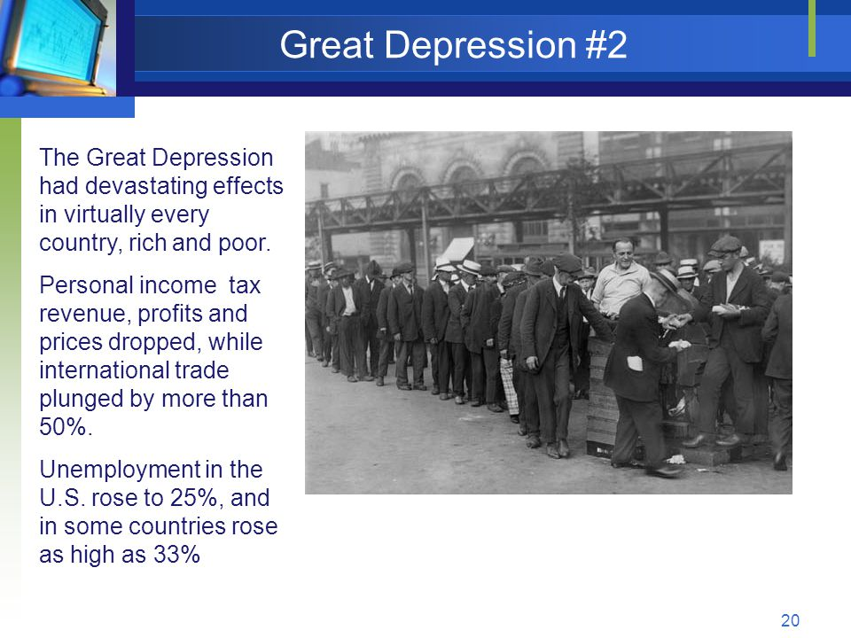 20 Great Depression #2 The Great Depression had devastating effects in virtually every country, rich and poor.