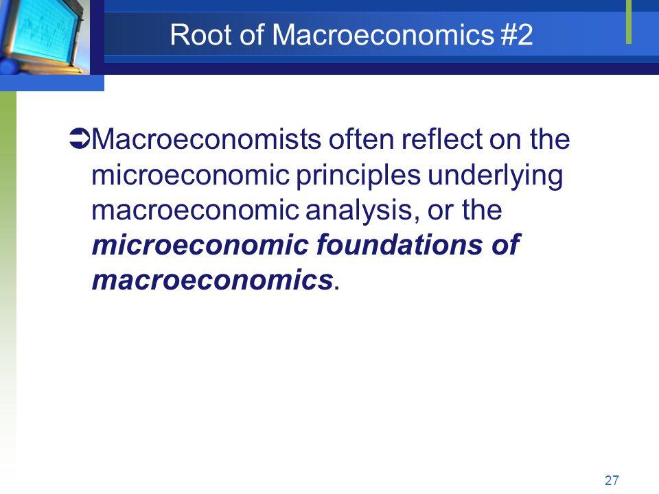 27 Root of Macroeconomics #2 Macroeconomists often reflect on the microeconomic principles underlying macroeconomic analysis, or the microeconomic fou