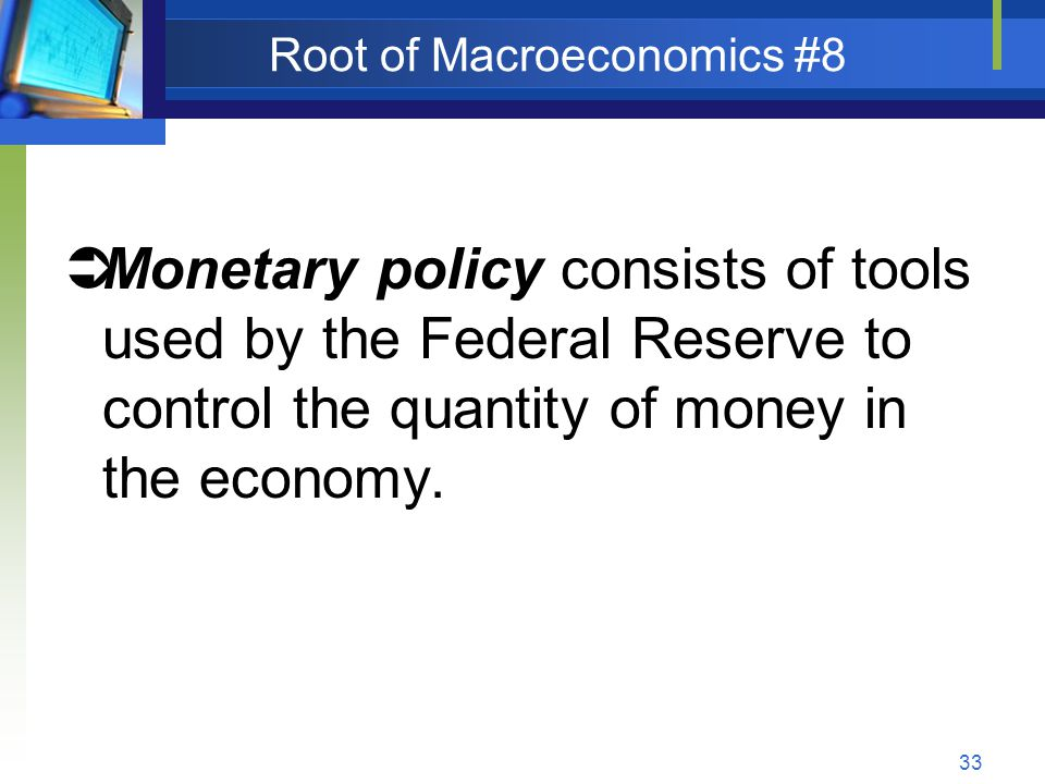 33 Root of Macroeconomics #8 Monetary policy consists of tools used by the Federal Reserve to control the quantity of money in the economy.