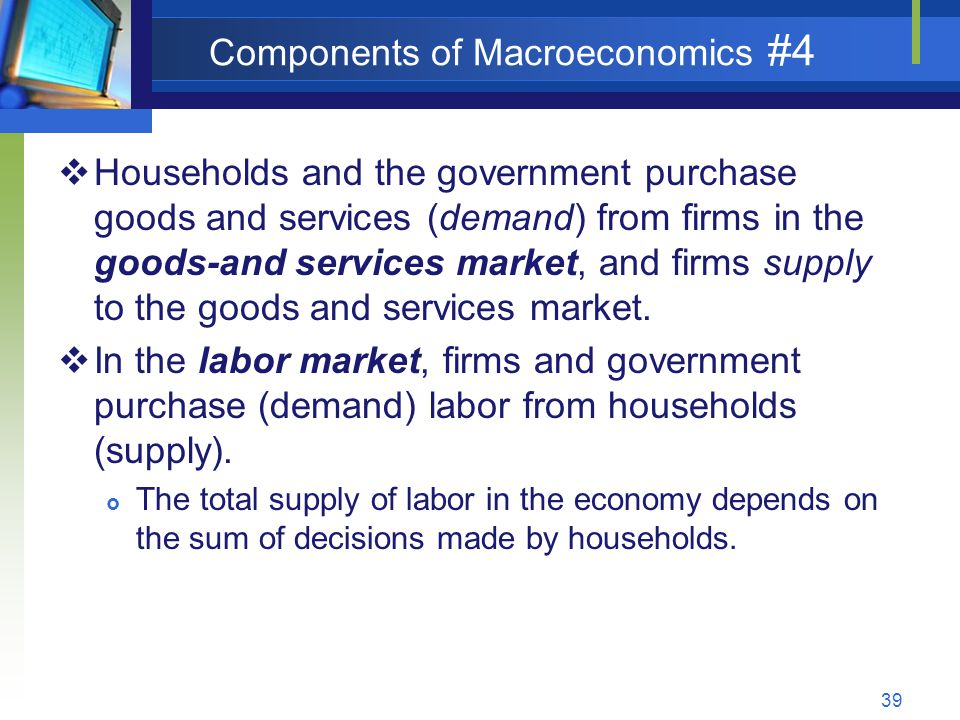 39 Components of Macroeconomics #4 Households and the government purchase goods and services (demand) from firms in the goods-and services market, and firms supply to the goods and services market.