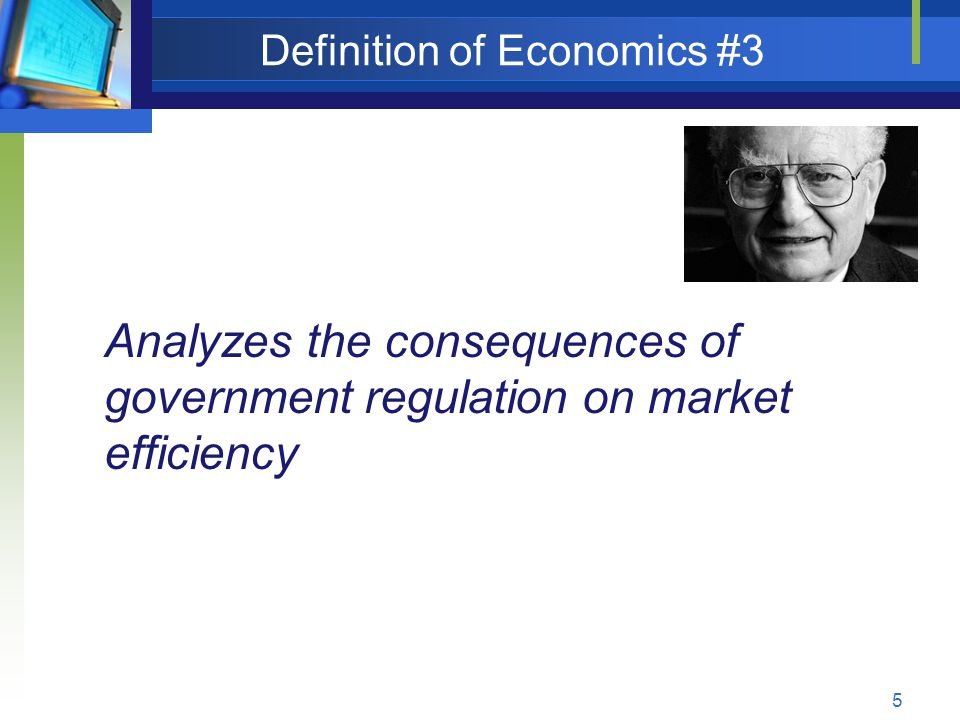 5 Definition of Economics #3 Analyzes the consequences of government regulation on market efficiency