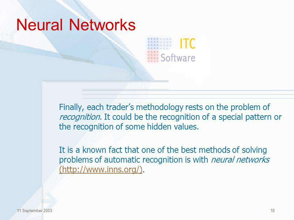 11 September 200310 Neural Networks Finally, each traders methodology rests on the problem of recognition.