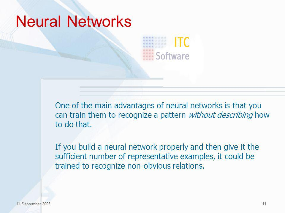 11 September 200311 Neural Networks One of the main advantages of neural networks is that you can train them to recognize a pattern without describing how to do that.