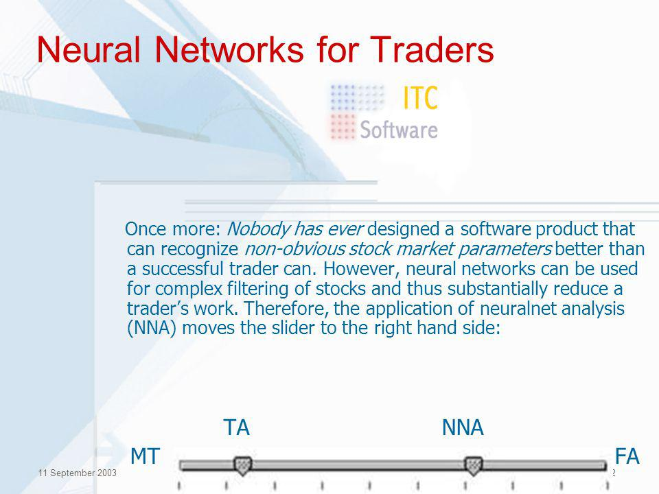 11 September 2003(c) Inreco LAN, 200312 Neural Networks for Traders Once more: Nobody has ever designed a software product that can recognize non-obvious stock market parameters better than a successful trader can.