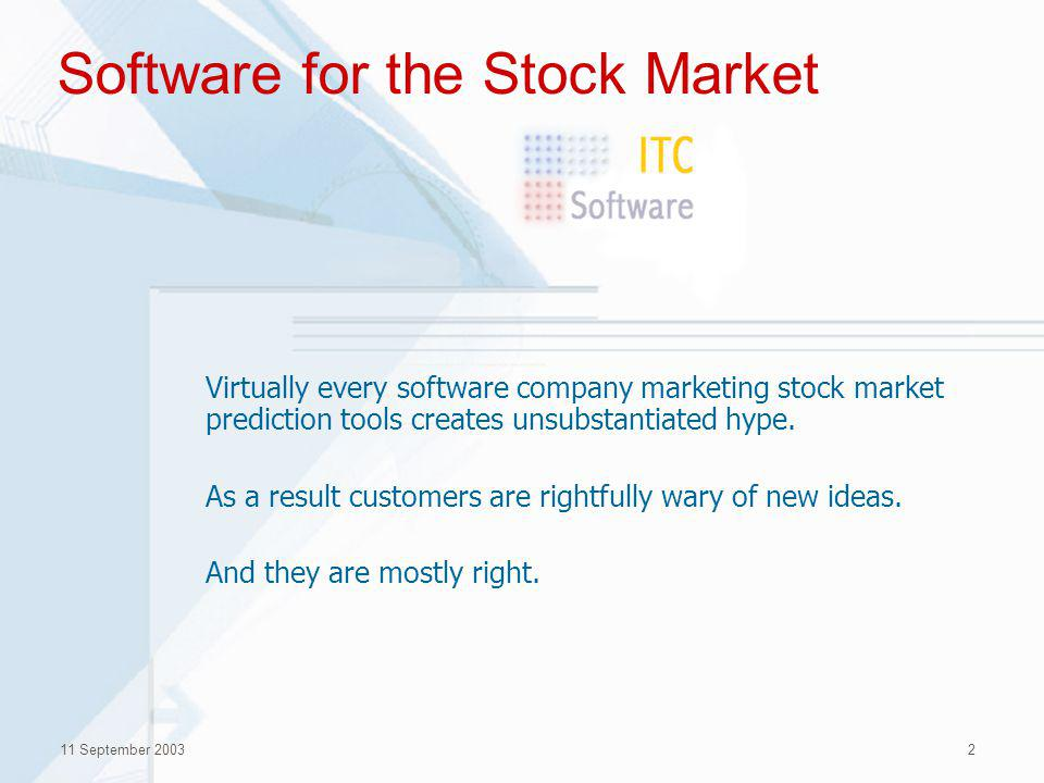 11 September 20032 Software for the Stock Market Virtually every software company marketing stock market prediction tools creates unsubstantiated hype.