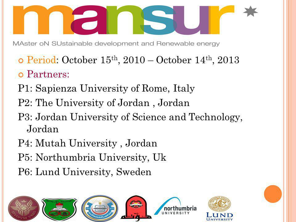 Period: October 15 th, 2010 – October 14 th, 2013 Partners: P1: Sapienza University of Rome, Italy P2: The University of Jordan, Jordan P3: Jordan University of Science and Technology, Jordan P4: Mutah University, Jordan P5: Northumbria University, Uk P6: Lund University, Sweden