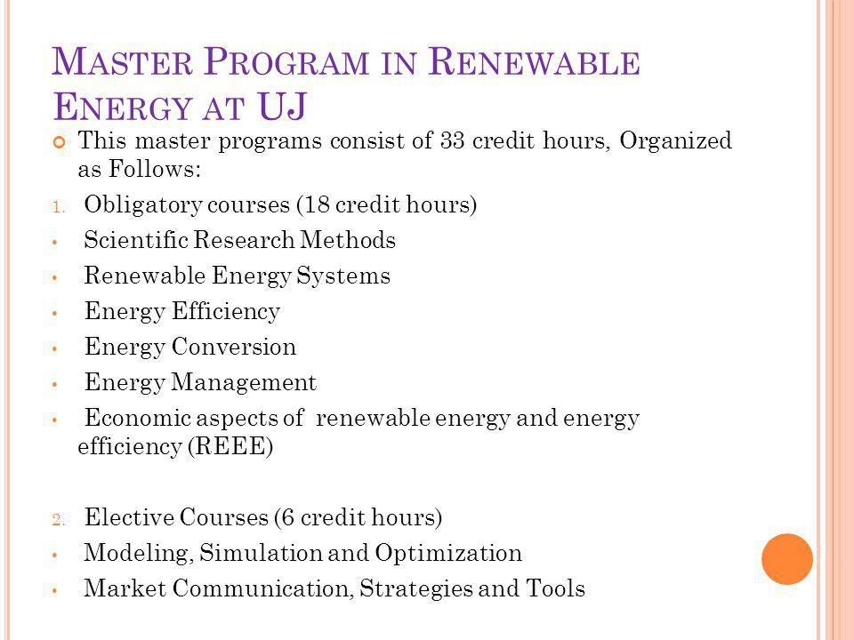 M ASTER P ROGRAM IN R ENEWABLE E NERGY AT UJ This master programs consist of 33 credit hours, Organized as Follows: 1.