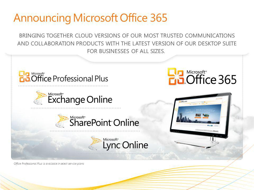Announcing Microsoft Office 365 BRINGING TOGETHER CLOUD VERSIONS OF OUR MOST TRUSTED COMMUNICATIONS AND COLLABORATION PRODUCTS WITH THE LATEST VERSION OF OUR DESKTOP SUITE FOR BUSINESSES OF ALL SIZES.