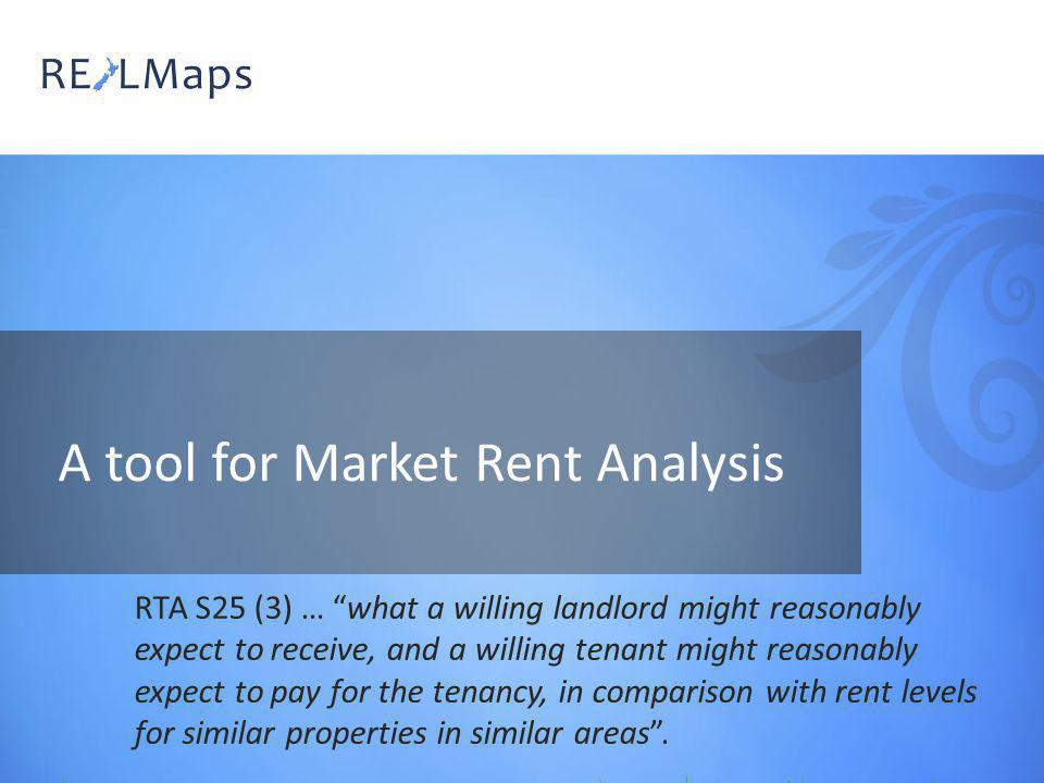 A tool for Market Rent Analysis RTA S25 (3) … what a willing landlord might reasonably expect to receive, and a willing tenant might reasonably expect to pay for the tenancy, in comparison with rent levels for similar properties in similar areas.