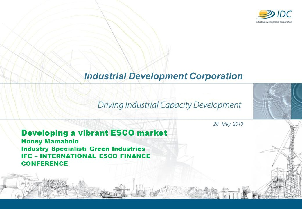 Industrial Development Corporation 28 May 2013 Developing a vibrant ESCO market Honey Mamabolo Industry Specialist: Green Industries IFC – INTERNATION