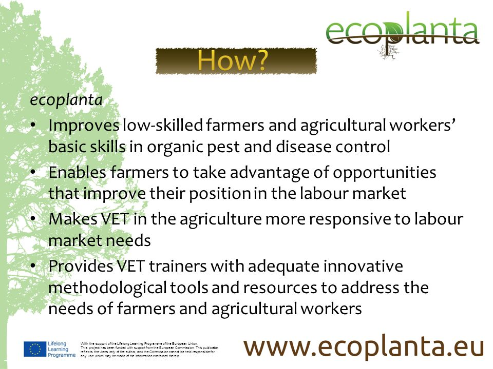 ecoplanta Improves low-skilled farmers and agricultural workers basic skills in organic pest and disease control Enables farmers to take advantage of opportunities that improve their position in the labour market Makes VET in the agriculture more responsive to labour market needs Provides VET trainers with adequate innovative methodological tools and resources to address the needs of farmers and agricultural workers With the support of the Lifelong Learning Programme of the European Union.
