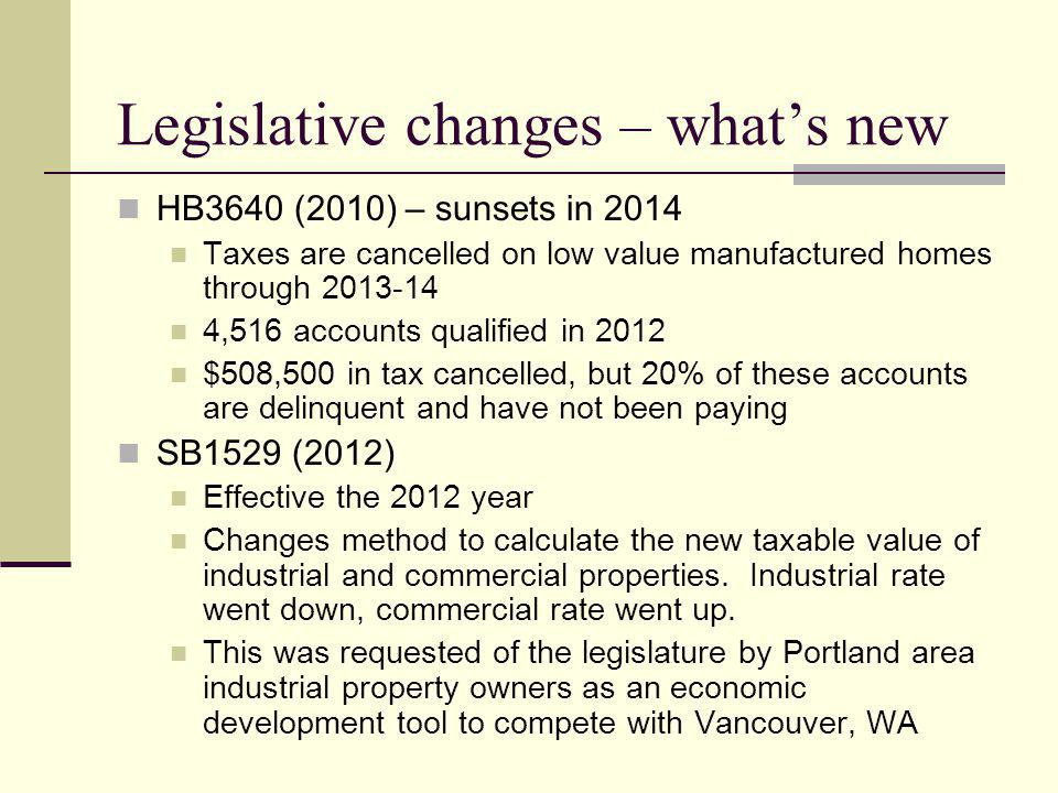Legislative changes – whats new HB3640 (2010) – sunsets in 2014 Taxes are cancelled on low value manufactured homes through ,516 accounts qualified in 2012 $508,500 in tax cancelled, but 20% of these accounts are delinquent and have not been paying SB1529 (2012) Effective the 2012 year Changes method to calculate the new taxable value of industrial and commercial properties.