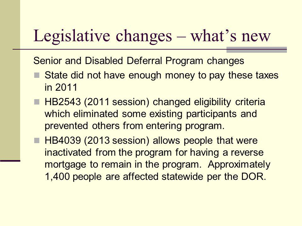 Legislative changes – whats new Senior and Disabled Deferral Program changes State did not have enough money to pay these taxes in 2011 HB2543 (2011 session) changed eligibility criteria which eliminated some existing participants and prevented others from entering program.