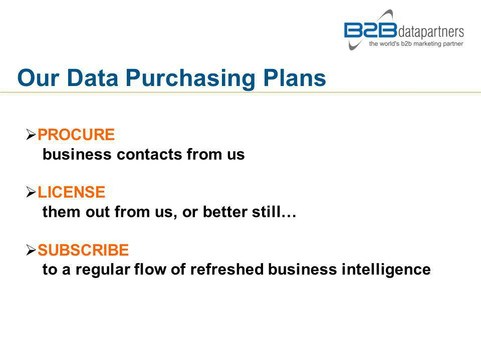 PROCURE business contacts from us LICENSE them out from us, or better still… SUBSCRIBE to a regular flow of refreshed business intelligence Our Data Purchasing Plans