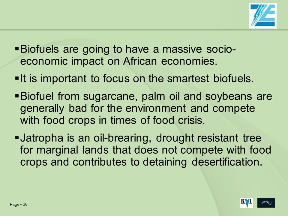 Page 36 Biofuels are going to have a massive socio- economic impact on African economies. It is important to focus on the smartest biofuels. Biofuel f