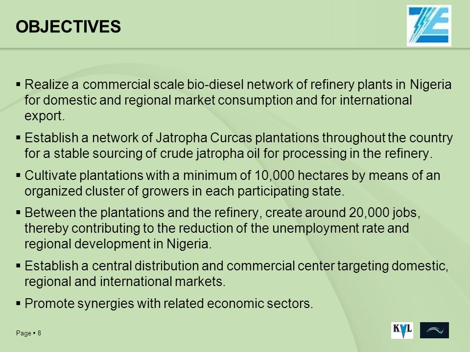 Page 8 OBJECTIVES Realize a commercial scale bio-diesel network of refinery plants in Nigeria for domestic and regional market consumption and for int