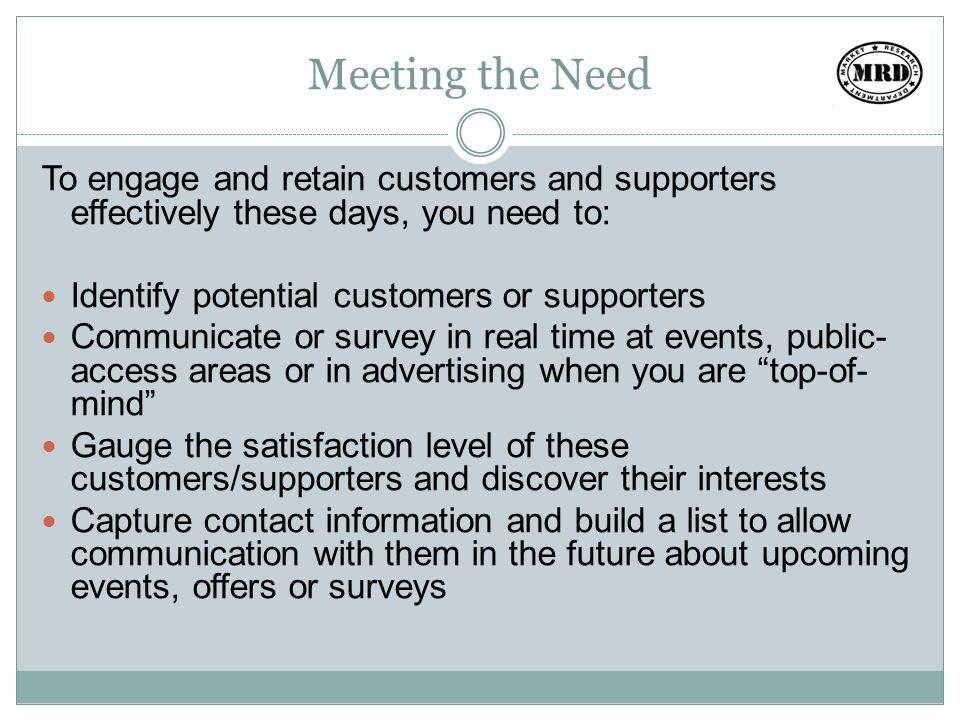 Meeting the Need To engage and retain customers and supporters effectively these days, you need to: Identify potential customers or supporters Communicate or survey in real time at events, public- access areas or in advertising when you are top-of- mind Gauge the satisfaction level of these customers/supporters and discover their interests Capture contact information and build a list to allow communication with them in the future about upcoming events, offers or surveys