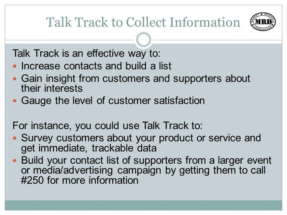 Talk Track to Share Information Talk Track also allows you to communicate directly with your customers or supporters to: Share updates or new information Remind them of upcoming events For instance, you could use Talk Track to: Inform meeting goers of changes in the program or special events Let customers know of product innovations or sales Remind them to take action, such as reminding them to vote or attend a rally