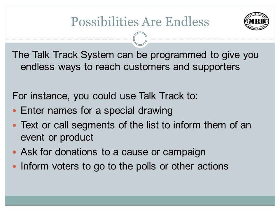 Possibilities Are Endless The Talk Track System can be programmed to give you endless ways to reach customers and supporters For instance, you could use Talk Track to: Enter names for a special drawing Text or call segments of the list to inform them of an event or product Ask for donations to a cause or campaign Inform voters to go to the polls or other actions