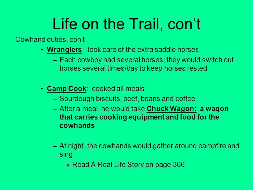 Life on the Trail, cont Cowhand duties, cont Wranglers: took care of the extra saddle horses –Each cowboy had several horses; they would switch out horses several times/day to keep horses rested Camp Cook: cooked all meals –Sourdough biscuits, beef, beans and coffee –After a meal, he would take Chuck Wagon: a wagon that carries cooking equipment and food for the cowhands –At night, the cowhands would gather around campfire and sing »Read A Real Life Story on page 366