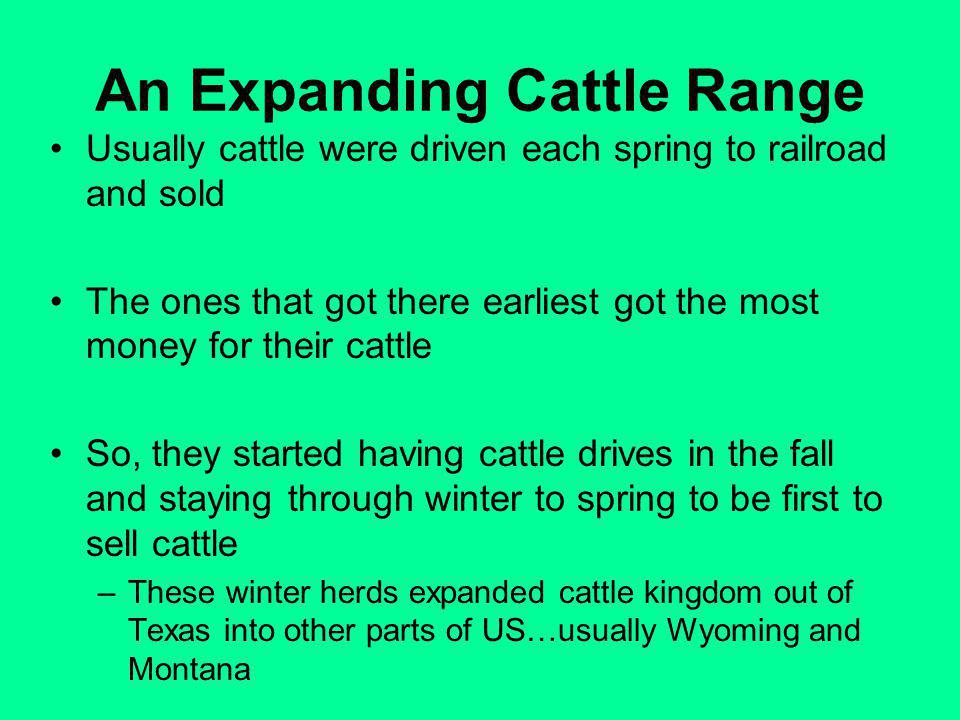 An Expanding Cattle Range Usually cattle were driven each spring to railroad and sold The ones that got there earliest got the most money for their cattle So, they started having cattle drives in the fall and staying through winter to spring to be first to sell cattle –These winter herds expanded cattle kingdom out of Texas into other parts of US…usually Wyoming and Montana