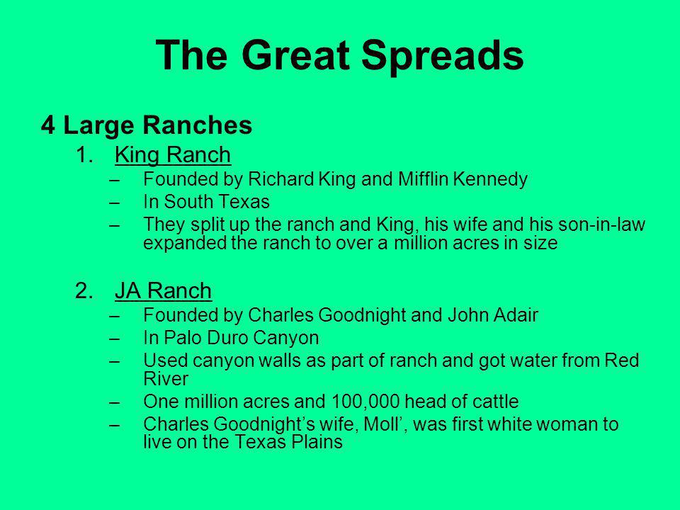 The Great Spreads 4 Large Ranches 1.King Ranch –Founded by Richard King and Mifflin Kennedy –In South Texas –They split up the ranch and King, his wife and his son-in-law expanded the ranch to over a million acres in size 2.JA Ranch –Founded by Charles Goodnight and John Adair –In Palo Duro Canyon –Used canyon walls as part of ranch and got water from Red River –One million acres and 100,000 head of cattle –Charles Goodnights wife, Moll, was first white woman to live on the Texas Plains