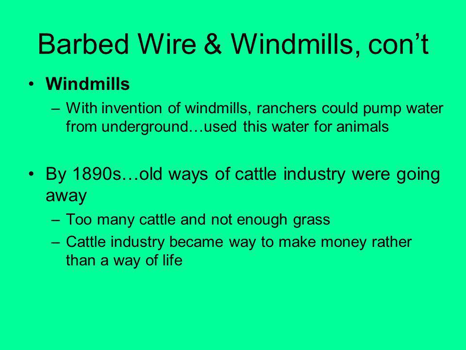 Barbed Wire & Windmills, cont Windmills –With invention of windmills, ranchers could pump water from underground…used this water for animals By 1890s…old ways of cattle industry were going away –Too many cattle and not enough grass –Cattle industry became way to make money rather than a way of life