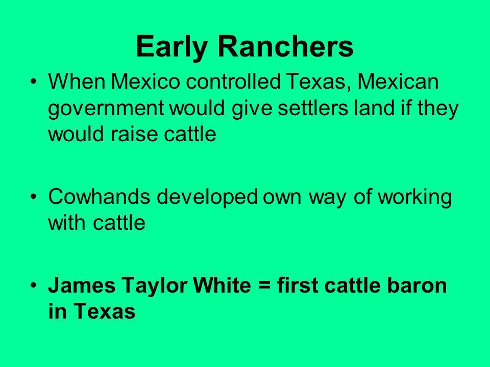 Early Ranchers When Mexico controlled Texas, Mexican government would give settlers land if they would raise cattle Cowhands developed own way of working with cattle James Taylor White = first cattle baron in Texas
