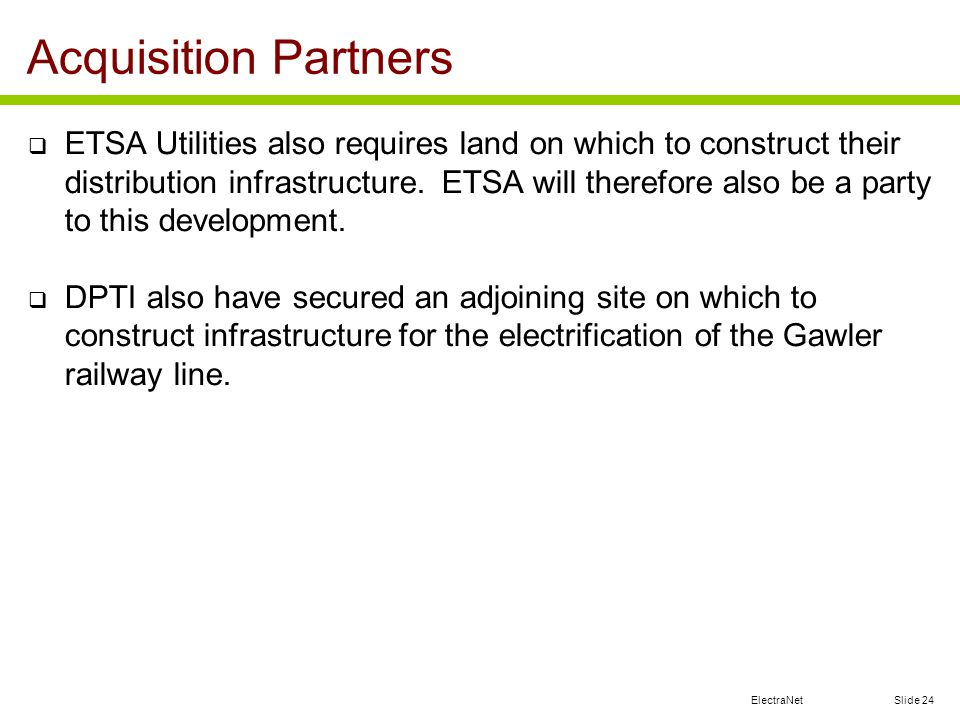 ElectraNet Slide 24 ETSA Utilities also requires land on which to construct their distribution infrastructure. ETSA will therefore also be a party to