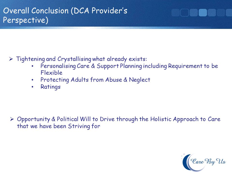 Overall Conclusion (DCA Providers Perspective) Tightening and Crystallising what already exists: Personalising Care & Support Planning including Requirement to be Flexible Protecting Adults from Abuse & Neglect Ratings Opportunity & Political Will to Drive through the Holistic Approach to Care that we have been Striving for