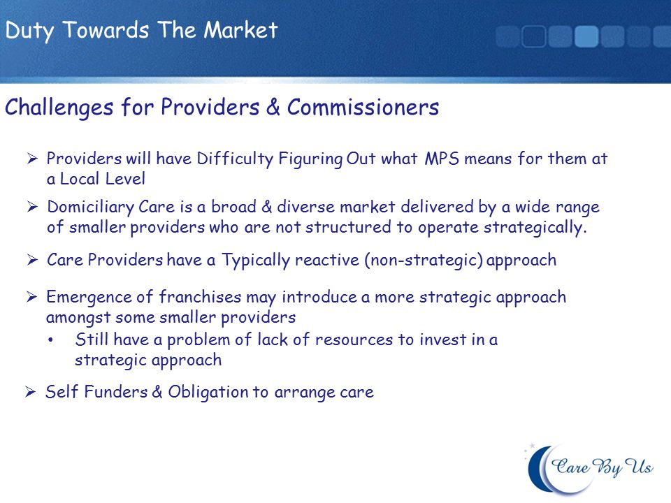 Providers will have Difficulty Figuring Out what MPS means for them at a Local Level Challenges for Providers & Commissioners Duty Towards The Market Domiciliary Care is a broad & diverse market delivered by a wide range of smaller providers who are not structured to operate strategically.