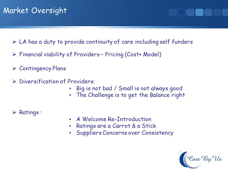 Market Oversight LA has a duty to provide continuity of care including self funders Financial viability of Providers – Pricing (Cost+ Model) Ratings : A Welcome Re-Introduction Ratings are a Carrot & a Stick Suppliers Concerns over Consistency Contingency Plans Diversification of Providers: Big is not bad / Small is not always good The Challenge is to get the Balance right